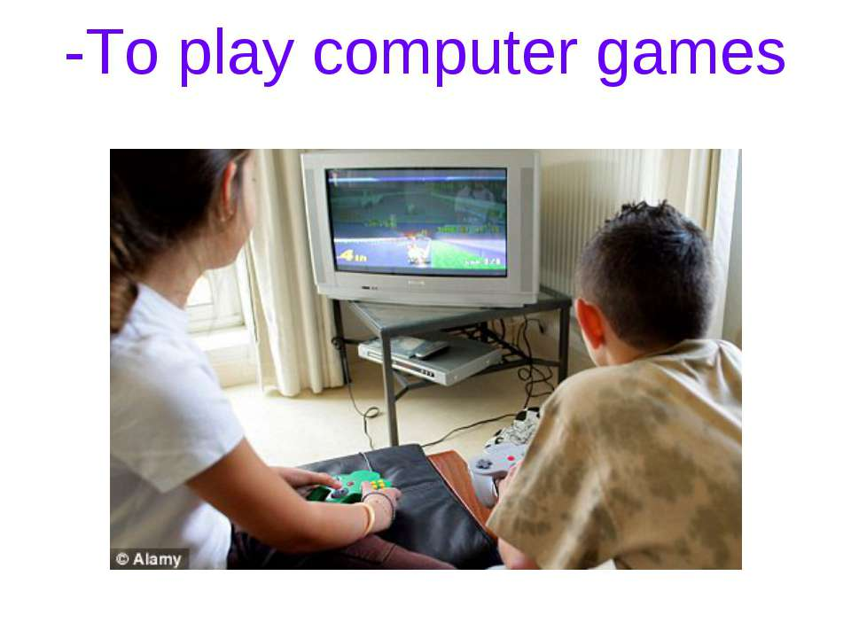 -To play computer games