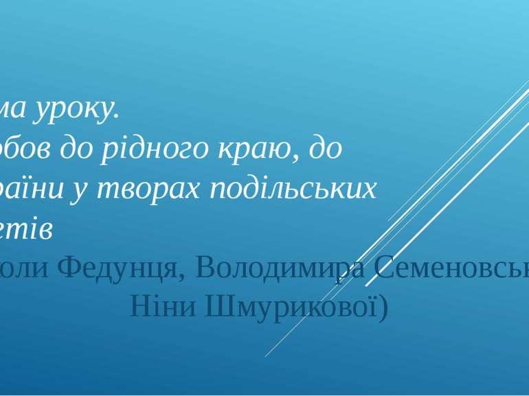 Тема уроку. Любов до рідного краю, до україни у творах подільських поетів (Ми...
