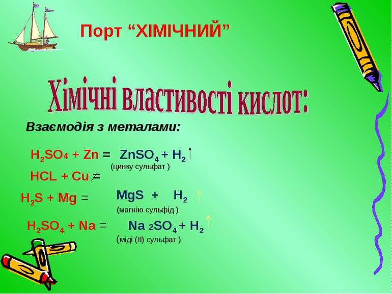 Взаємодія з металами: H2SO4 + Zn = ZnSO4 + H2 HCL + Cu = H2S + Mg = MgS + H2 ...