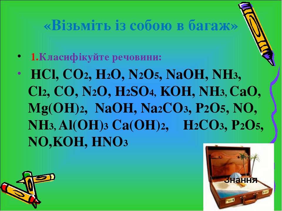 «Візьміть із собою в багаж» 1.Класифікуйте речовини: HCl, СO2, H2O, N2O5, NaO...