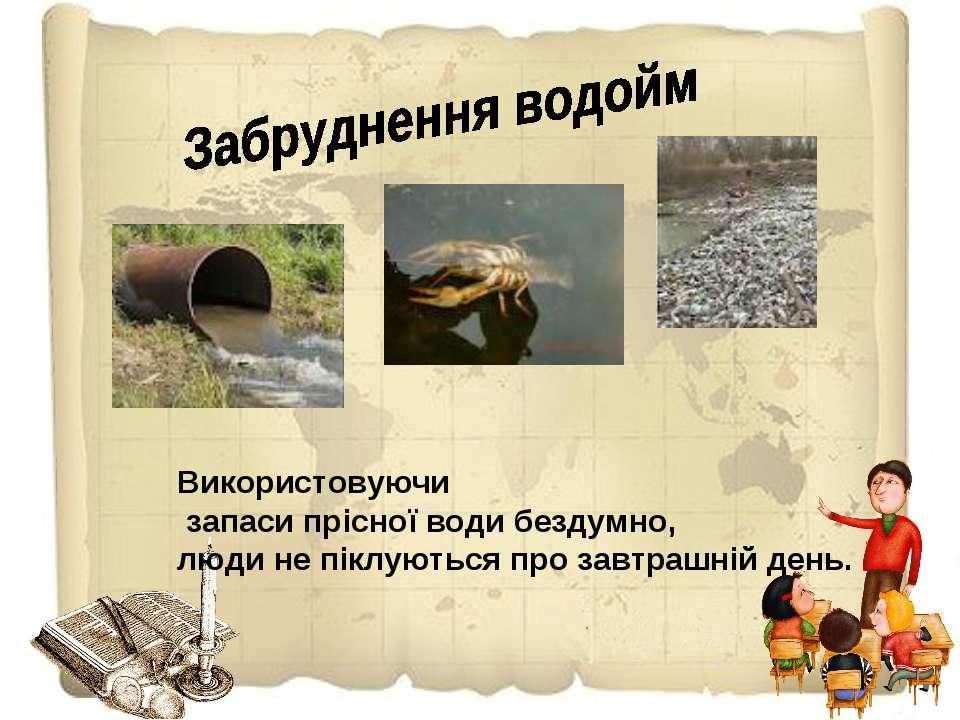 Використовуючи запаси прісної води бездумно, люди не піклуються про завтрашні...