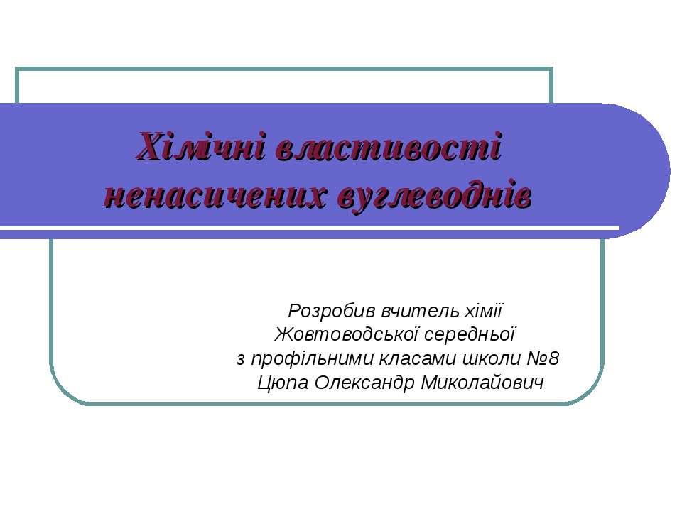 Хімічні властивості ненасичених вуглеводнів Розробив вчитель хімії Жовтоводсь...