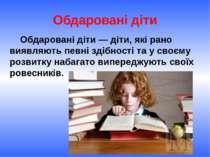 Обдаровані діти Обдаровані діти — діти, які рано виявляють певні здібності та...