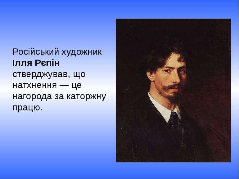 Російський художник Ілля Рєпін стверджував, що натхнення — це нагорода за кат...