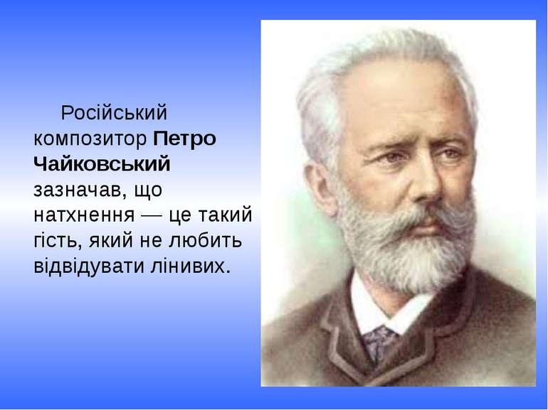 Російський композитор Петро Чайковський зазначав, що натхнення — це такий гіс...
