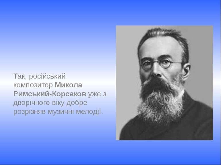 Так, російський композитор Микола Римський-Корсаков уже з дворічного віку доб...