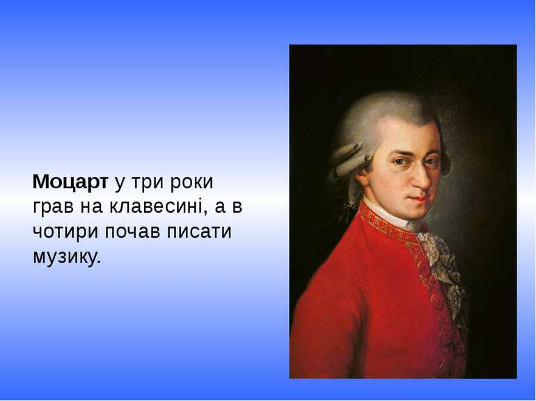 Моцарт у три роки грав на клавесині, а в чотири почав писати музику.