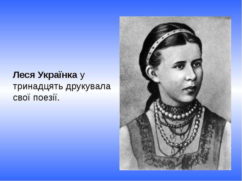 Леся Українка у тринадцять друкувала свої поезії.