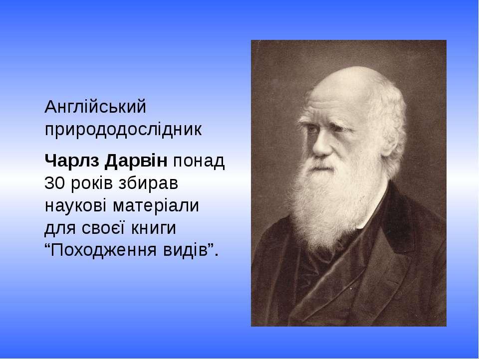 Англійський природодослідник Чарлз Дарвін понад 30 років збирав наукові матер...
