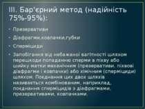 III. Бар'єрний метод (надійність 75%-95%): Презервативи Діафрагми,ковпачки,гу...