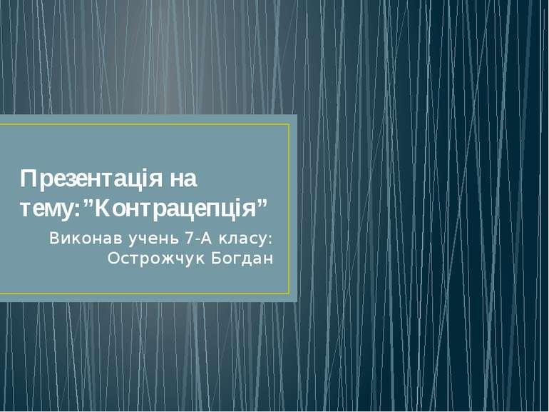 """Презентація на тему:""""Контрацепція"""" Виконав учень 7-А класу: Острожчук Богдан"""