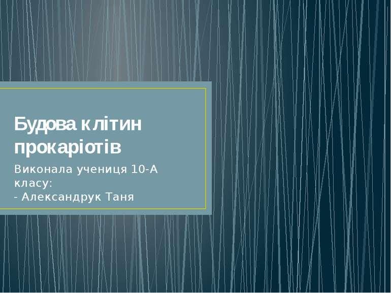 Будова клітин прокаріотів Виконала учениця 10-А класу: - Александрук Таня
