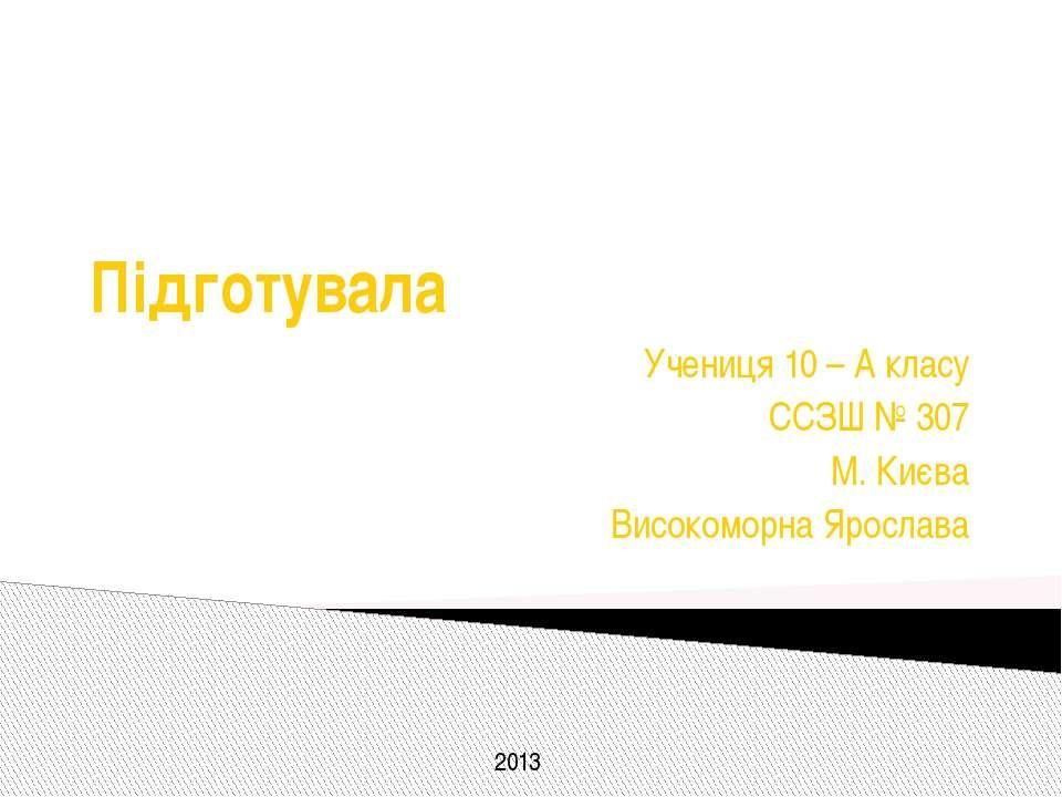 Підготувала Учениця 10 – А класу ССЗШ № 307 М. Києва Високоморна Ярослава 2013