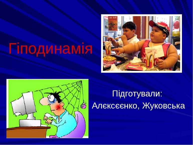 Гіподинамія Підготували: Алєксєєнко, Жуковська
