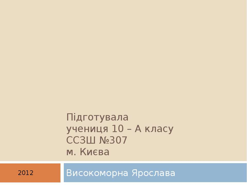 Підготувала учениця 10 – А класу ССЗШ №307 м. Києва Високоморна Ярослава 2012