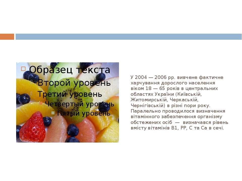 У 2004 — 2006 рр. вивчене фактичне харчування дорослого населення віком 18 — ...