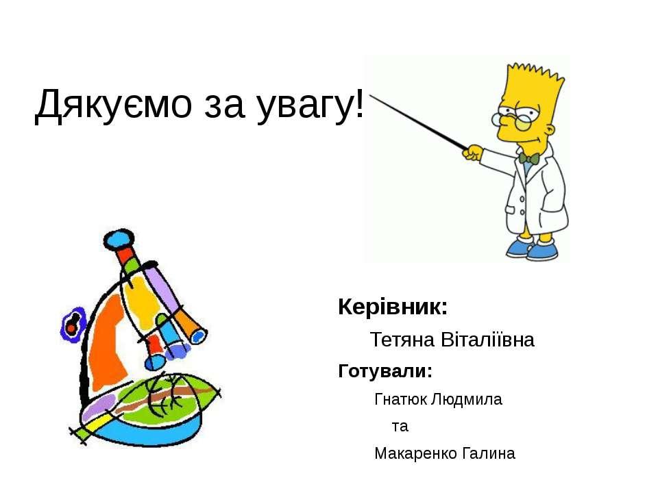 Дякуємо за увагу!!! Керівник: Тетяна Віталіївна Готували: Гнатюк Людмила та М...