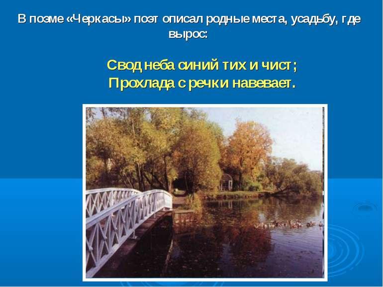 В поэме «Черкасы» поэт описал родные места, усадьбу, где вырос: Свод неба син...