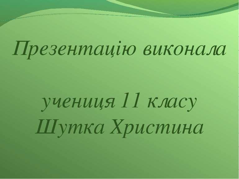 Презентацію виконала учениця 11 класу Шутка Христина