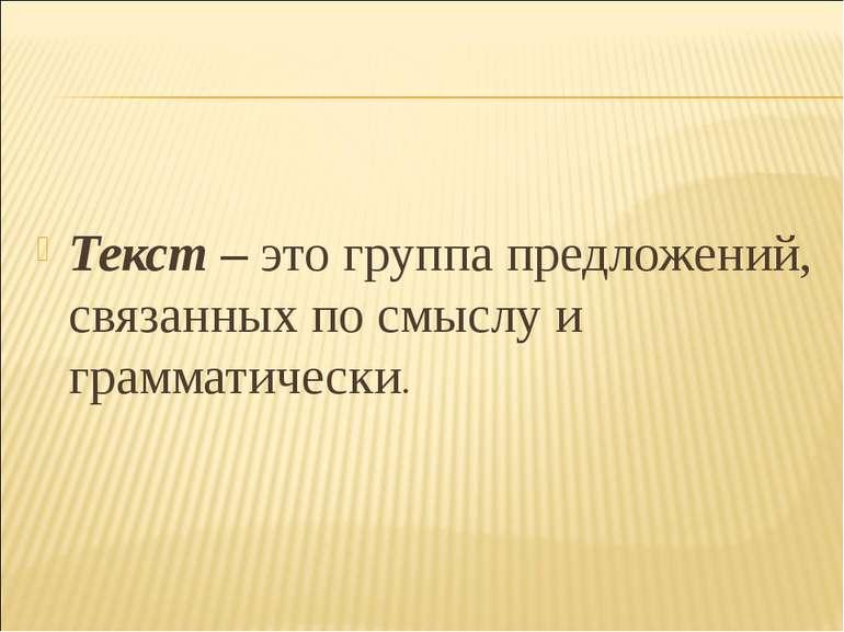 Текст – это группа предложений, связанных по смыслу и грамматически.