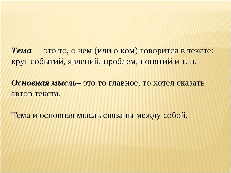 Тема — это то, о чем (или о ком) говорится в тексте: круг событий, явлений, п...