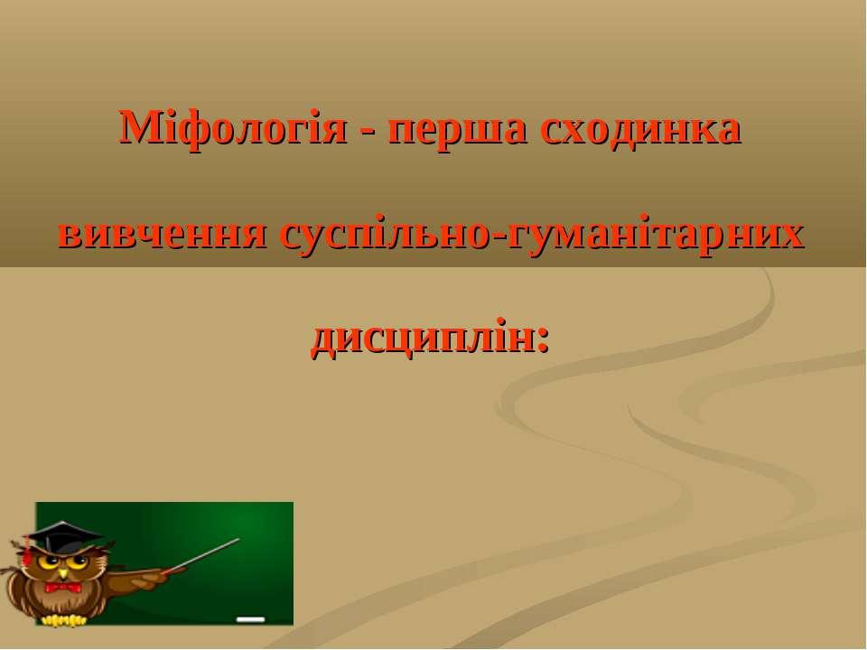 Міфологія - перша сходинка вивчення суспільно-гуманітарних дисциплін: