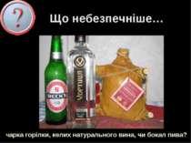 Що небезпечніше… Чарка горілки, келих натурального вина, чи бокал пива?