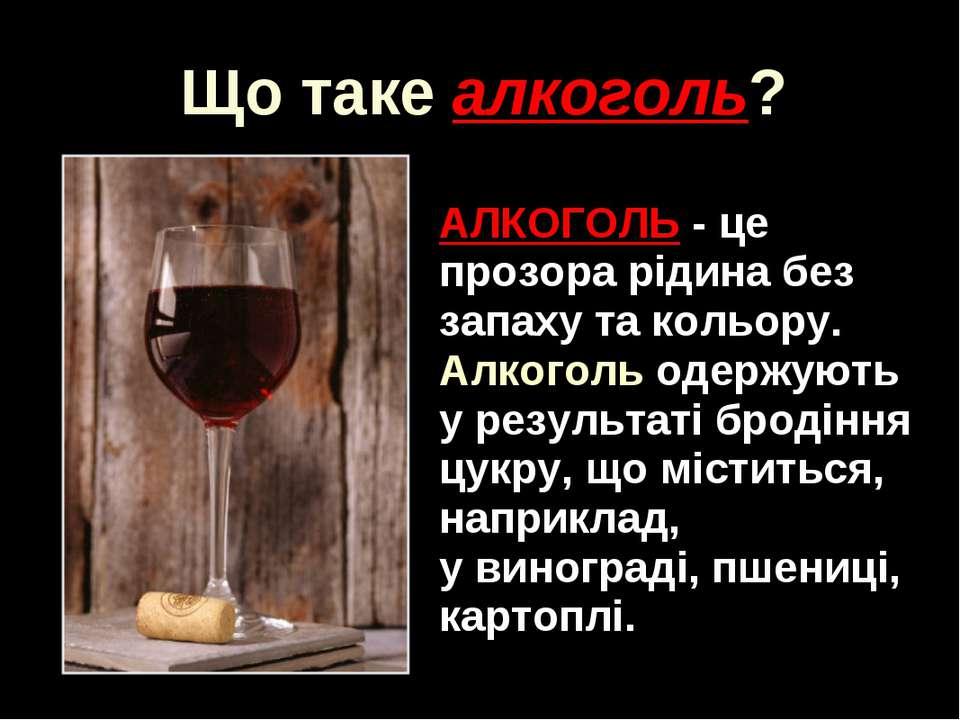 АЛКОГОЛЬ - це прозора рідина без запаху та кольору. Алкоголь одержують у резу...