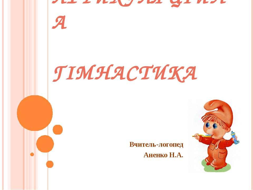 АРТИКУЛЯЦIЙНА ГIМНАСТИКА Вчитель-логопед Аненко Н.А.