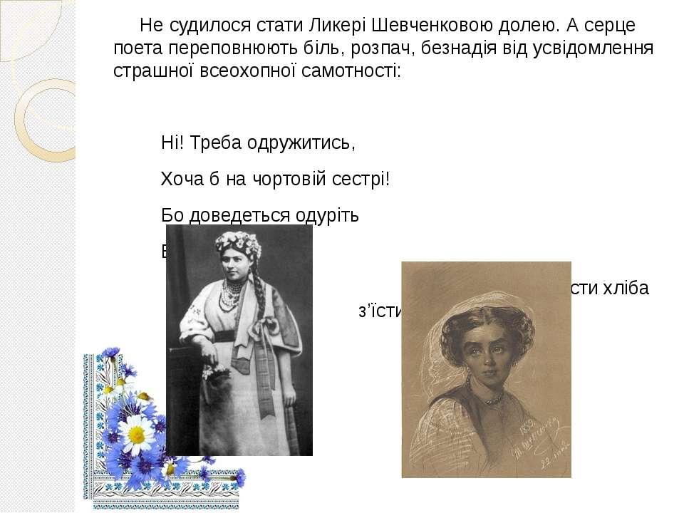 Не судилося стати Ликері Шевченковою долею. А серце поета переповнюють біль, ...