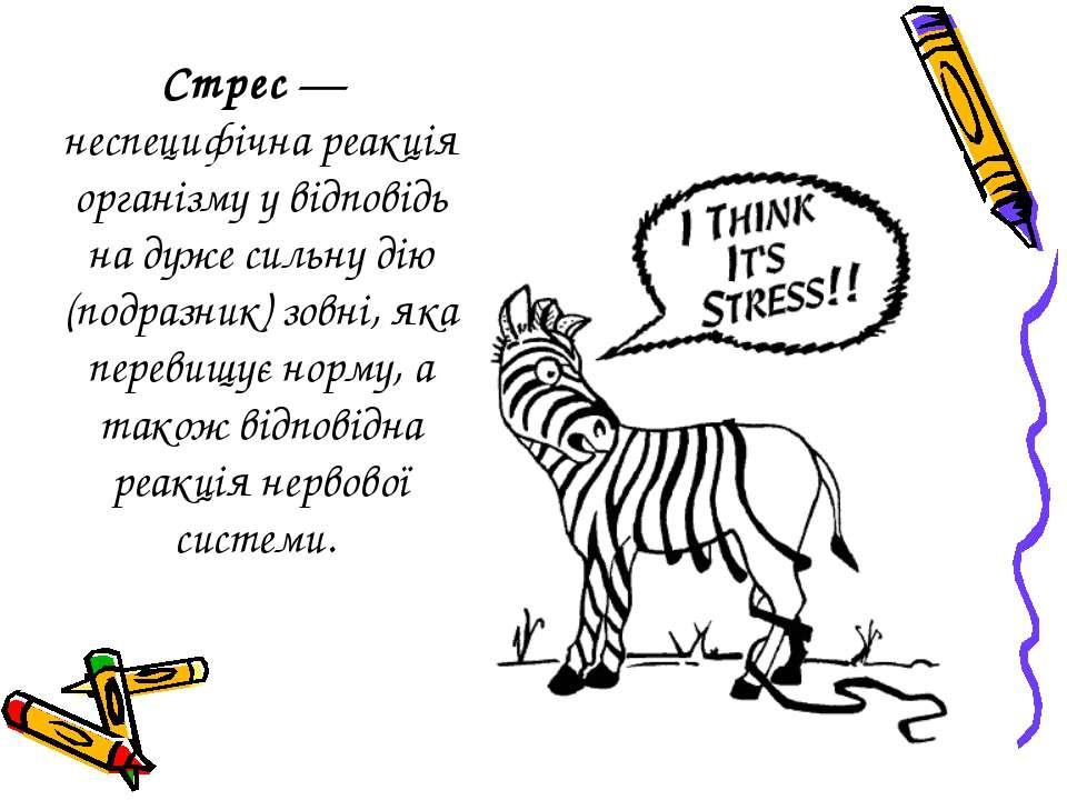 Стрес— неспецифічна реакція організму у відповідь на дуже сильну дію (подраз...