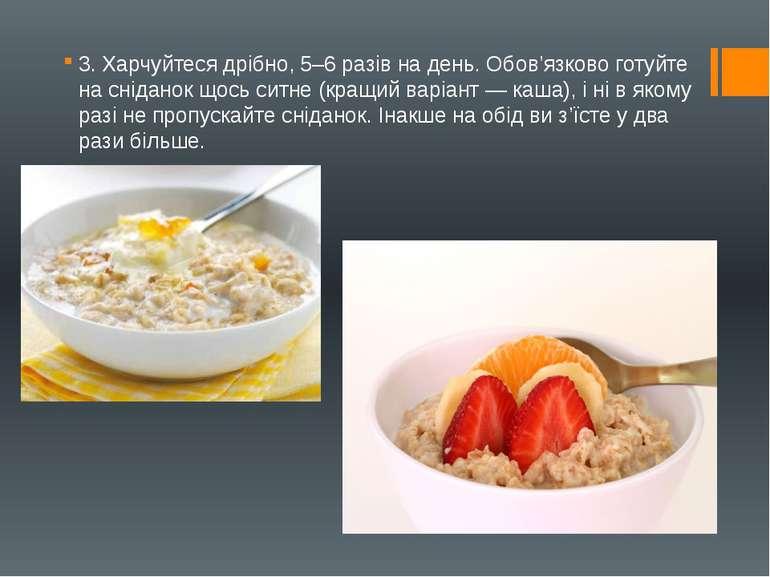 3. Харчуйтеся дрібно, 5–6 разів на день. Обов'язково готуйте на сніданок щось...