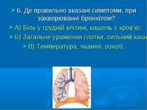 6. Де правильно вказані симптоми, при захворюванні бронхітом? А) Біль у грудн...