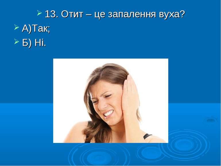 13. Отит – це запалення вуха? А)Так; Б) Ні.