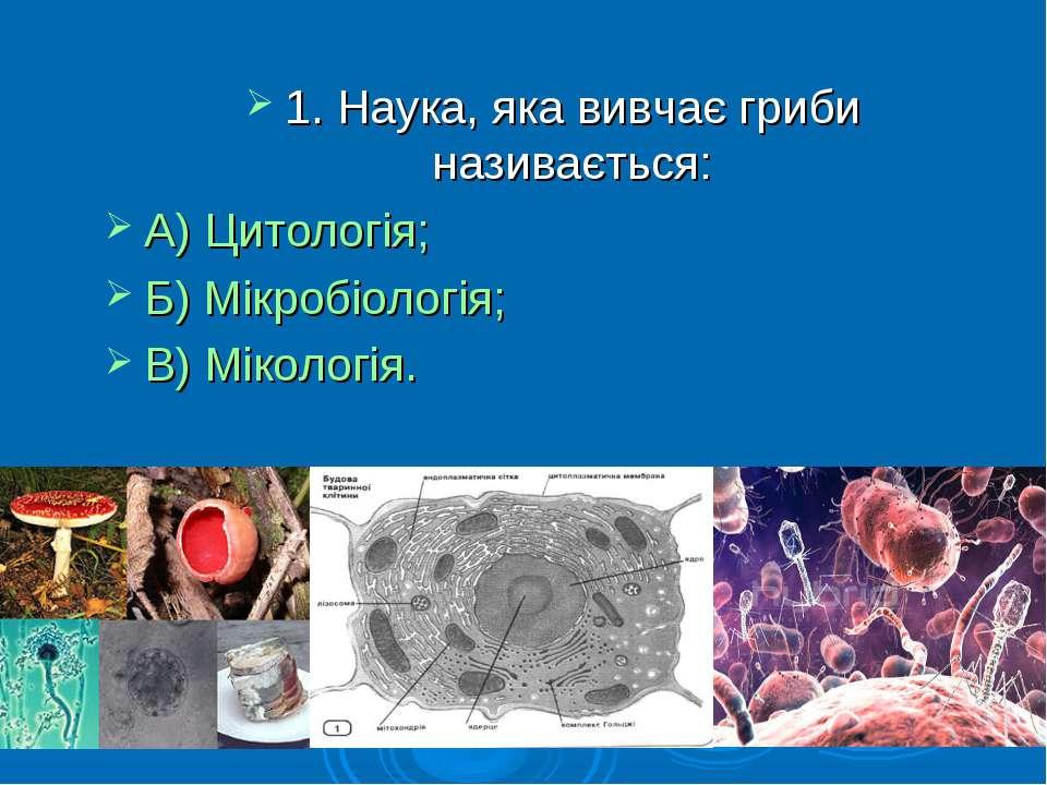 1. Наука, яка вивчає гриби називається: А) Цитологія; Б) Мікробіологія; В) Мі...