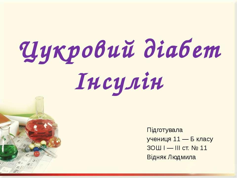 Цукровий діабет Інсулін Підготувала учениця 11 — Б класу ЗОШ І — ІІІ ст. № 11...