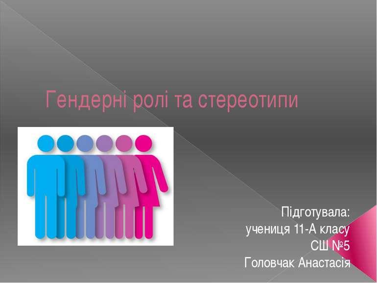 Гендерні ролі та стереотипи Підготувала: учениця 11-А класу СШ №5 Головчак Ан...