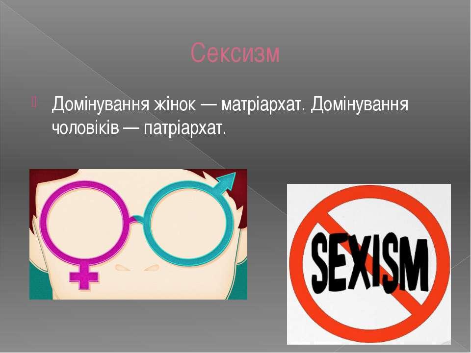 Домінування жінок — матріархат. Домінування чоловіків — патріархат. Сексизм
