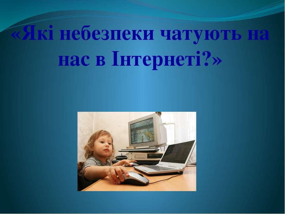 «Які небезпеки чатують на нас в Інтернеті?»