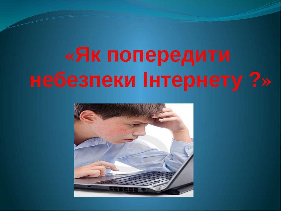 «Як попередити небезпеки Інтернету ?»