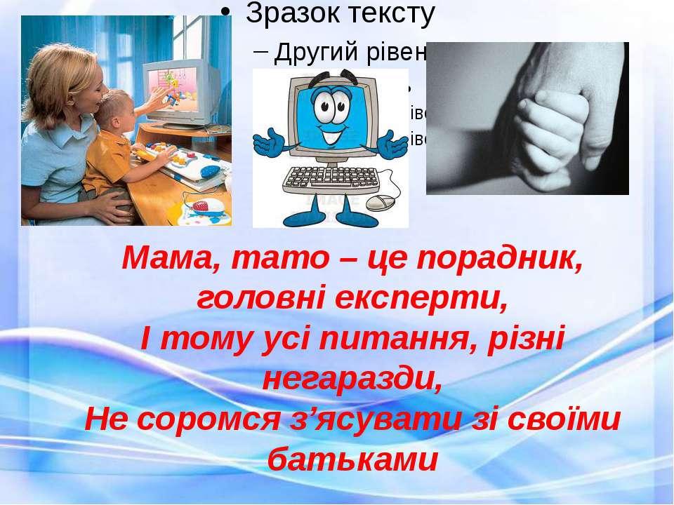 Мама, тато – це порадник, головні експерти, І тому усі питання, різні негараз...