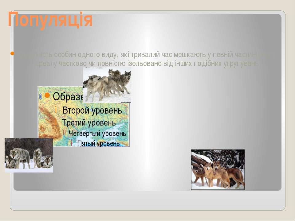 Популяція Сукупність особин одного виду, які тривалий час мешкають у певній ч...