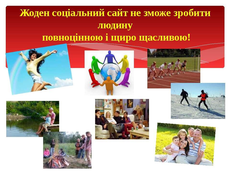 Жоден соціальний сайт не зможе зробити людину повноцінною і щиро щасливою!