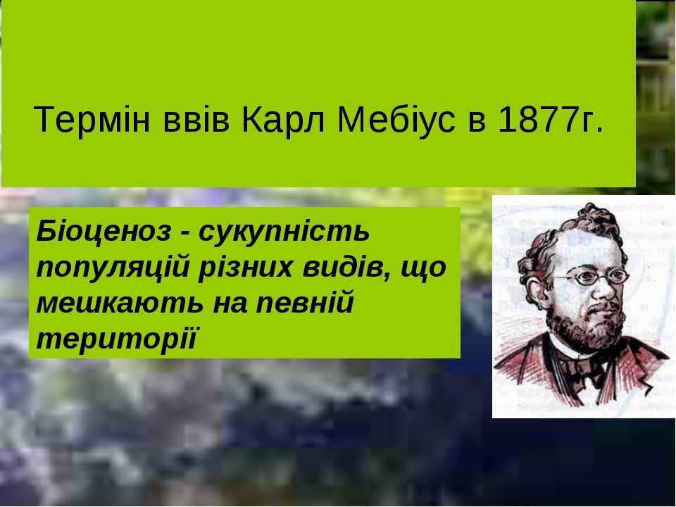 Термін ввів Карл Мебіус в 1877г. Біоценоз - сукупність популяцій різних видів...