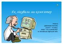 Як лікували ми комп'ютер Робота Демченка Євгенія, учня 5 – А класу ЗОШ І –ІІІ...