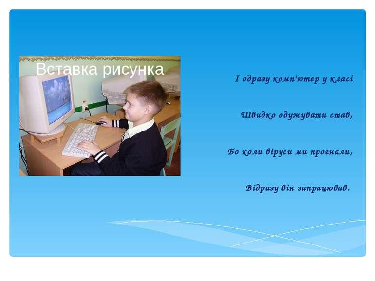 І одразу комп'ютер у класі Швидко одужувати став, Бо коли віруси ми прогнали,...