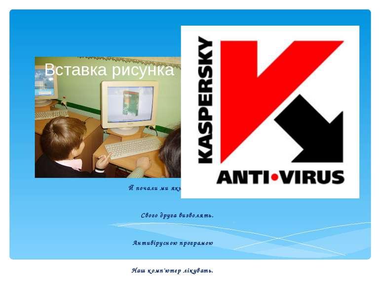 Й почали ми якнайшвидше Свого друга визволять. Антивірусною програмою Наш ком...