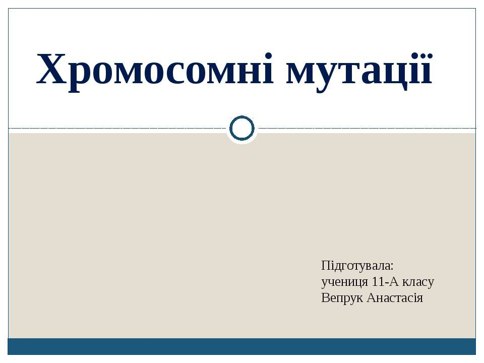 Хромосомні мутації Підготувала: учениця 11-А класу Вепрук Анастасія