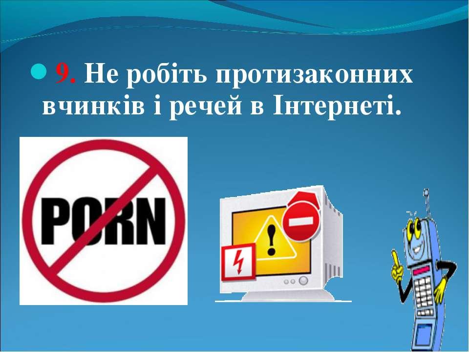 9. Не робіть протизаконних вчинків і речей в Інтернеті.