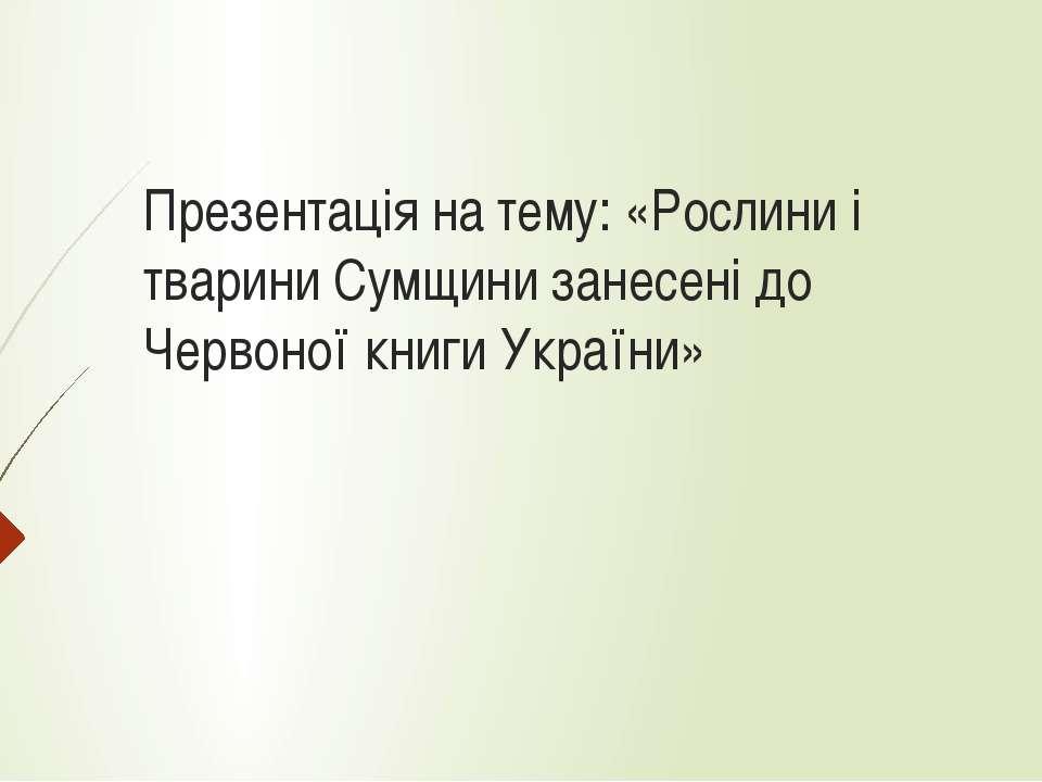 Презентація на тему: «Рослини і тварини Сумщини занесені до Червоної книги Ук...